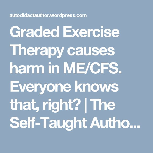 Graded Exercise Therapy causes harm in ME/CFS. Everyone knows that, right? | The Self-Taught Author. [As well as the issue in general, a lot of this is about Keith Geraghty and colleagues' recent paper. A quote from a paper of mine is also used. Note that it is not saying that everyone is harmed by Graded Exercise Therapy. Tom]