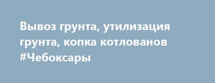 Вывоз грунта, утилизация грунта, копка котлованов #Чебоксары http://www.mostransregion.ru/d_078/?adv_id=5936 Вывоз грунта, вывоз грунта строительного, доставка грунта, доставка грунта на обратную засыпку, вывоз земли, вывоз грунта строительного замусоренного, грунта замусоренного на утилизацию. Вывоз грунта осуществляется преимущественно самосвалами КАМАЗ 15-20 м³.   При наличии объемов, возможна доставка грунта заказчику для следующих работ: обратная засыпка грунтом, вертикальная планировка…