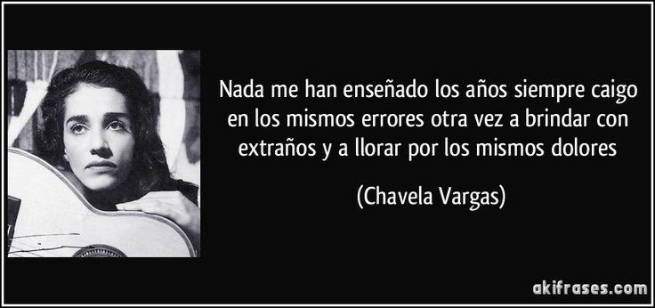 Nada me han enseñado los años siempre caigo en los mismos errores otra vez a brindar con extraños y a llorar por los mismos dolores (Chavela Vargas)