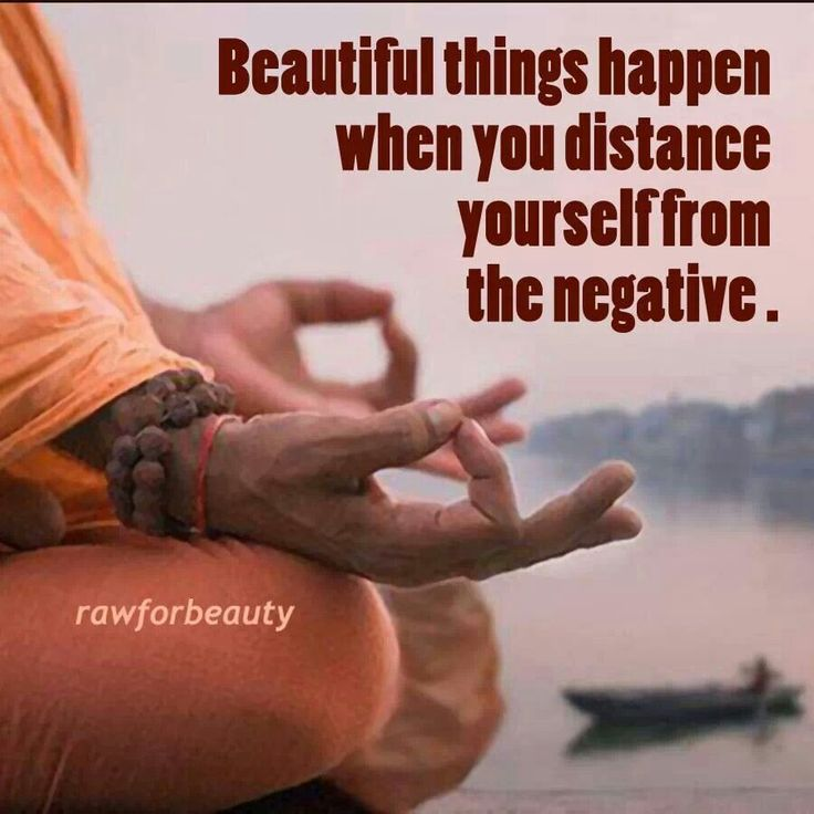 Get rid of all the negative in your life and become zen.