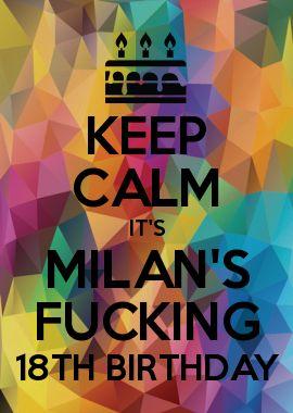 KEEP CALM IT'S MILAN'S FUCKING 18TH BIRTHDAY