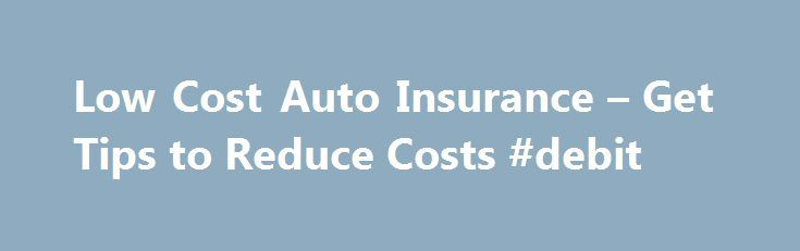 Low Cost Auto Insurance – Get Tips to Reduce Costs #debit http://insurance.remmont.com/low-cost-auto-insurance-get-tips-to-reduce-costs-debit/  #low cost auto insurance # Low Cost Auto Insurance Tips If you are part of the average American family, chances are that the cost of car insurance is becoming more and more of an issue for you. Well, likewise, there are a growing number of people looking for low cost auto insurance. However, certain questions […]The post Low Cost Auto Insurance – Get…