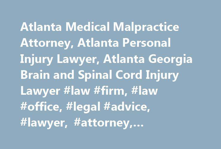 Atlanta Medical Malpractice Attorney, Atlanta Personal Injury Lawyer, Atlanta Georgia Brain and Spinal Cord Injury Lawyer #law #firm, #law #office, #legal #advice, #lawyer, #attorney, #lawyers, #attorneys http://ohio.nef2.com/atlanta-medical-malpractice-attorney-atlanta-personal-injury-lawyer-atlanta-georgia-brain-and-spinal-cord-injury-lawyer-law-firm-law-office-legal-advice-lawyer-attorney-lawyers-attor/  # Call (770) 937-0800 Accomplished Atlanta Brain and Spinal Cord Injury Lawyer Since…