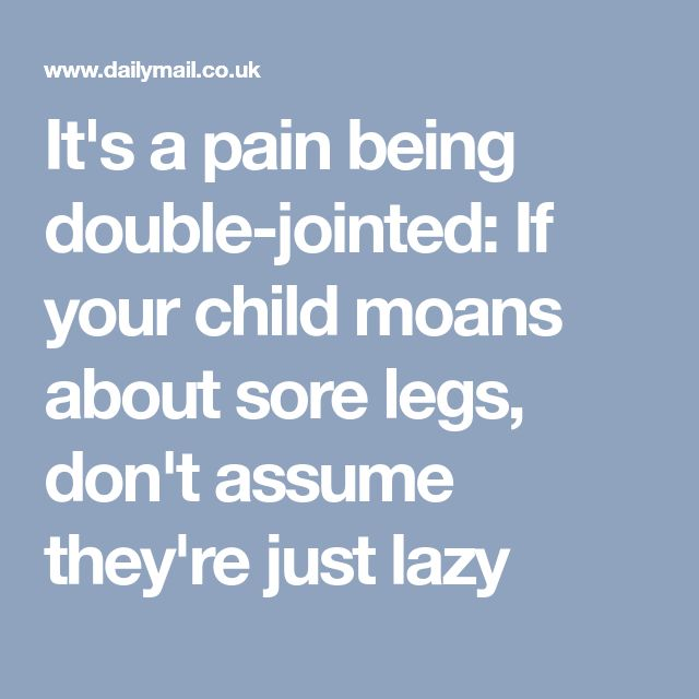 It's a pain being double-jointed: If your child moans about sore legs, don't assume they're just lazy