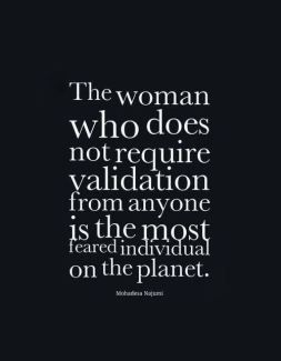 The woman who does not require validation from anyone is the most feared…
