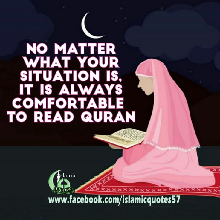 No matter  what your situation is, It is always comfortable  to read Quran