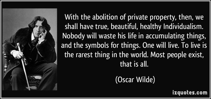 With the abolition of private property, then, we shall have true, beautiful, healthy Individualism. Nobody will waste his life in accumulating things, and the symbols for things. One will live. To live is the rarest thing in the world. Most people exist, that is all. (Oscar Wilde) #quotes #quote #quotations #OscarWilde