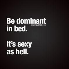 Be dominant in bed. It's sexy as hell.