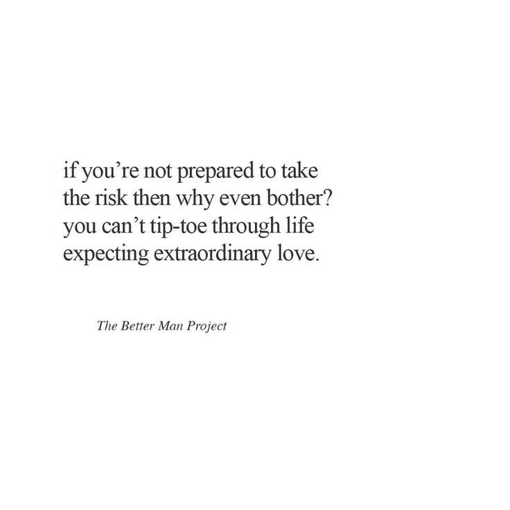 If you're not prepared to take the risk then why even bother? You can't tip-toe through life expecting extraordinary love.