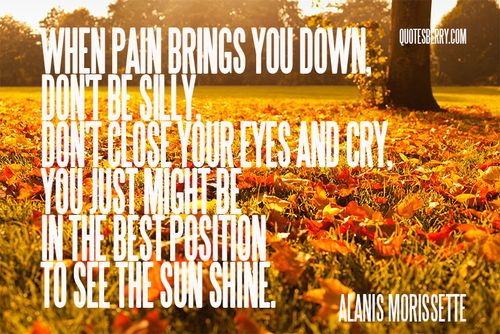 When pain brings you down, don't be silly, don't close your eyes and cry, you just might be in the best position to see the sun shine. ― Alanis Morissette