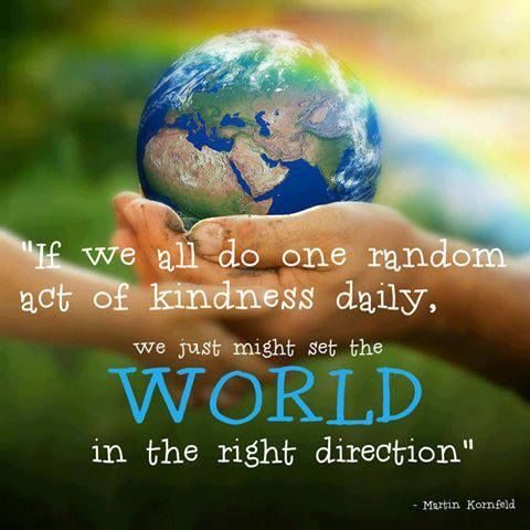 If we all do one random act of kindness daily, we might just set the world in the right direction. - Martin Kornfeld