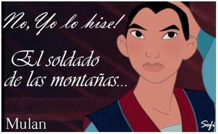 """Frases Disney - Especial Frases Disney .fotolog/passion_disney 1 2 3 4 5 6 7 8 9 10 11 12 13 14 15 16 17 18 19 20 21 22 23 24 25 26 27 28 29 30 31 32 33 34 35 36 37 (38) 39 Frase: """" Mulán: No!, yo lo hice. Shan Yiu: El soldado de las montañas."""" Personajes: Mulán, Shan Yiu Película: Mulán _________________________________________ El jefe de los hunos estaba sediento de venganza, Porque un soldado chino, había logrado robarle Su victoria. Creyendo que ese impostor Era el capitán del ejército…"""