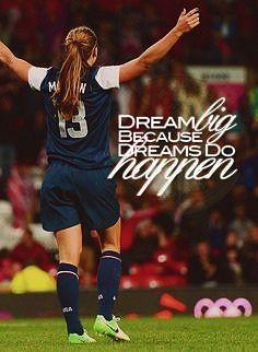 Dream big because dreams do happen. ~ Alex Morgan