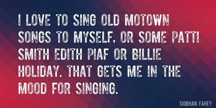Quote by Siobhan Fahey => I love to sing old Motown songs to myself, or some Patti Smith Edith Piaf or Billie Holiday. That gets me in the mood for singing.