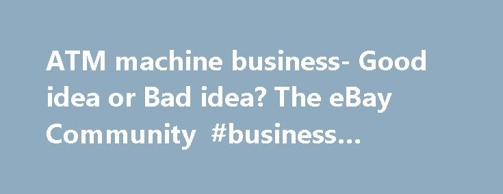 ATM machine business- Good idea or Bad idea? The eBay Community #business #franchise http://bank.remmont.com/atm-machine-business-good-idea-or-bad-idea-the-ebay-community-business-franchise/  #atm machine business # I used to work part time security for the Atlanta Beat Women's Professional Soccer team. They would sell mayber 13 – 15,000 seats to a home soccer game that played at a local college stadium. No ATM the first season and the concessionaires were complaining. So the second season…
