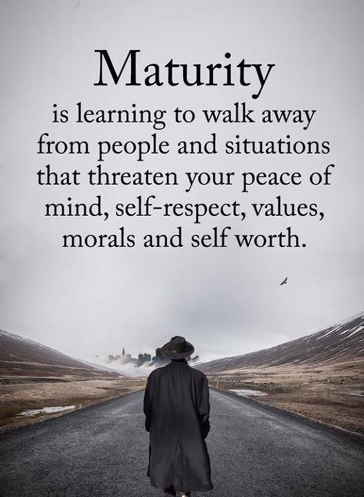 Maturity is learning to walk away from people and …
