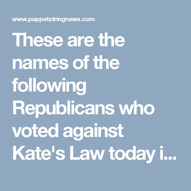 These are the names of the following Republicans who voted against Kate's Law today in our nations capital:Justin Amash(Mich.), Carlos Curbelo (Fla.), Mario Diaz-Balart (Fla.), Dan Donovan (N.Y.), Peter King (N.Y.),Dave Reichert(Wash.) and Ileana Ros-Lehtinen (Fla.). So there you have it America these seven Republican leaders of Congress stand for illegal immigrant criminals sexually assaulting and killing American citizens.      These seven Republican leaders need to be held…
