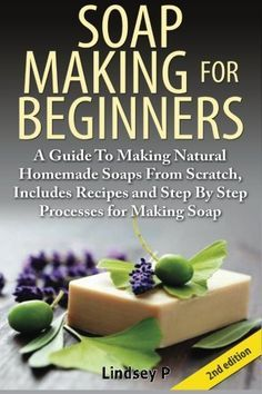 Soap Making For  Beginners: A Guide to Making Natural  Homemade Soaps from Scratch,  Includes Recipes and Step by  Step Processes for Making  Soaps