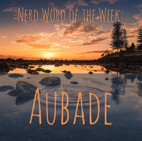 Nerd Word of the Week: Aubade ~ a poem or piece of music appropriate to the dawn or early morning. As in: Having woke before the sun, he sat with his guitar and strummed a quiet aubade.