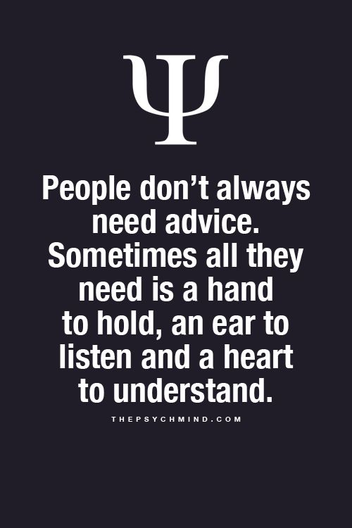 People don't always need advice. Sometimes all they need is a hand to hold, an ear to listen and a heart to understand.