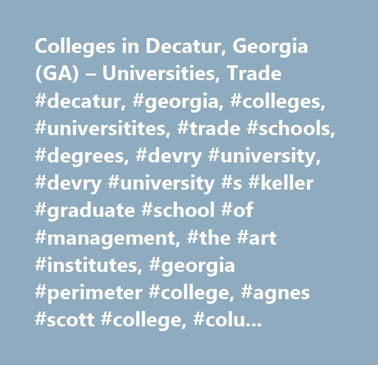 Colleges in Decatur, Georgia (GA) – Universities, Trade #decatur, #georgia, #colleges, #universitites, #trade #schools, #degrees, #devry #university, #devry #university #s #keller #graduate #school #of #management, #the #art #institutes, #georgia #perimeter #college, #agnes #scott #college, #columbia #theological #seminary, #laurus #technical #institute, #gupton #jones #college #of #funeral #service, #omnitech #institute…