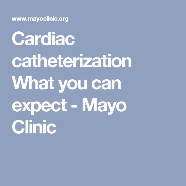 Cardiac catheterization What you can expect - Mayo Clinic