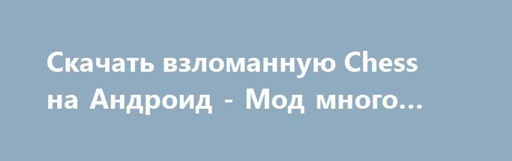 Скачать взломанную Chess на Андроид - Мод много денег http://hacked-androider.ru/857-skachat-vzlomannuyu-chess-na-android-mod-mnogo-deneg.html
