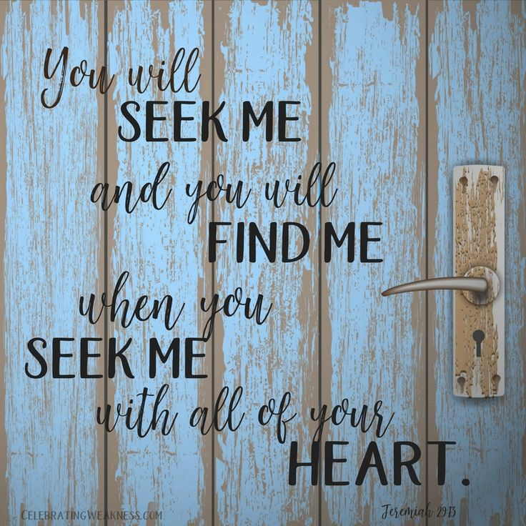 You will seek Me and you will find Me when you seek Me with all of your heart. Jeremiah 23:13. #celebratingweakness #seek #jesus #bible #verse #quotes