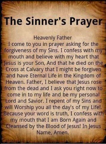 The Sinner's Prayer...admit you're a sinner(we all are), believe in your heart Jesus died   On the cross and rose again (to pay the debt for your sins); confess Him as Lord of your life( trust in and rely on Him for eternal life. He's the Only way to God And to Heaven.