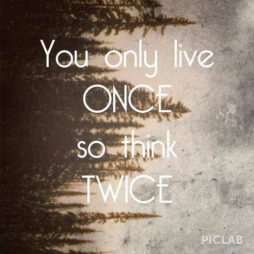 You Only Live Once So Think Twice Pictures, Photos, and Images for Facebook, Tumblr, Pinterest, and Twitter: