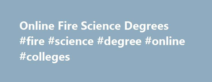 Online Fire Science Degrees #fire #science #degree #online #colleges http://insurances.nef2.com/online-fire-science-degrees-fire-science-degree-online-colleges/  # Online Fire Science Degrees Founded in 1973, the EKU fire programs are among the most revered in the nation. EKU faculty make the difference. Their combined experience ranges from firefighting to fire protection to engineering and design. Respected The EKU Online program is delivered by instructors who are recognized for teaching…