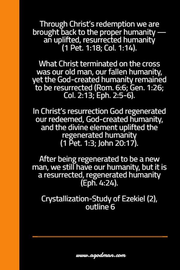 Through Christ's redemption we are brought back to the proper humanity — an uplifted, resurrected humanity (1 Pet. 1:18; Col. 1:14). What Christ terminated on the cross was our old man, our fallen humanity, yet the God-created humanity remained to be resurrected (Rom. 6:6; Gen. 1:26; Col. 2:13; Eph. 2:5-6). In Christ's resurrection God regenerated our redeemed, God-created humanity, and the divine element uplifted the regenerated humanity (1 Pet. 1:3; John 20:17). After being regenerated to…