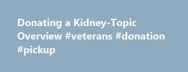 Donating a Kidney-Topic Overview #veterans #donation #pickup http://donate.remmont.com/donating-a-kidney-topic-overview-veterans-donation-pickup/  #donating kidney # Donating a Kidney – Topic Overview Kidney transplantation is the best way known to save a person's life after he or she develops kidney failure. In the past, kidneys were only taken from living close relatives or from people who had recently died (cadavers). Transplants from living donors have a much better […]