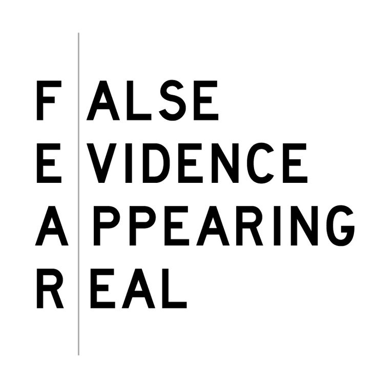 gotta remember this: fear is just False Evidence Appearing Real.