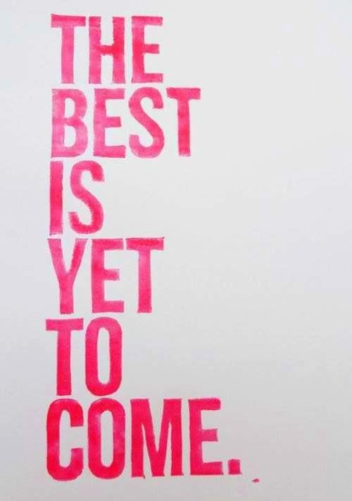 Truth...    The Best Is Yet To Come! :)