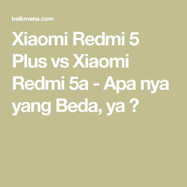 Xiaomi Redmi 5 Plus vs Xiaomi Redmi 5a - Apa nya yang Beda, ya ?