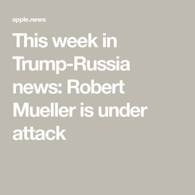 This week in Trump-Russia news: Robert Mueller is under attack