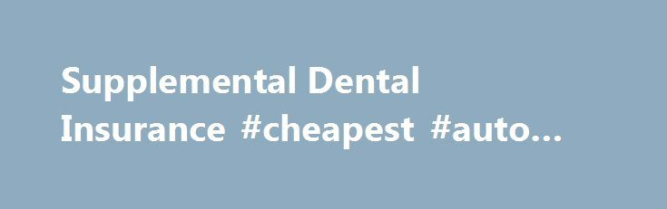 Supplemental Dental Insurance #cheapest #auto #insurance http://insurance.remmont.com/supplemental-dental-insurance-cheapest-auto-insurance/  #supplemental dental insurance # Best supplemental dental insurance company These plans are good for old and poor consumers that have thin covers. Their traditional contracts with insurance companies cannot cover all services that dentists provide. Dental insurance plans do not cover all available services but just a portion according to their…