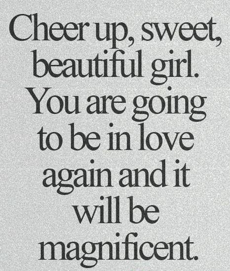 """Cheer up, sweet, beautiful girl. You are going to be in love again, and it will be magnificent."""