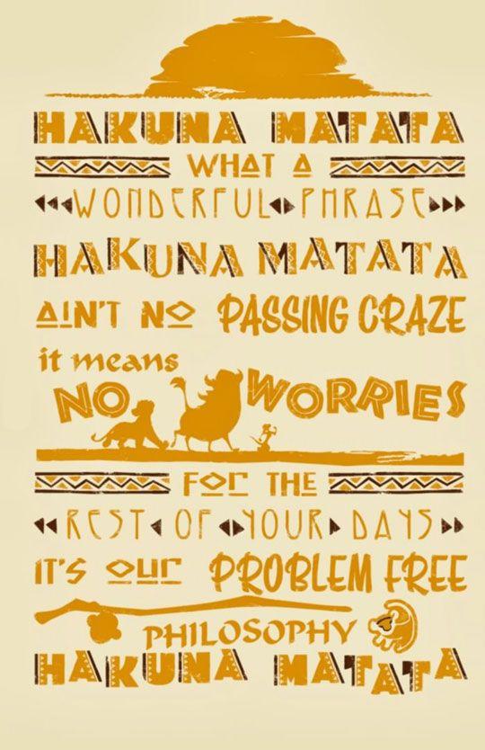 """""""Hakuna Matata. Uma maravilhosa frase, Hakuna Matata. Não há loucura passageira, que significa não se preocupar com o resto dos seus dias, é a nossa filisofia de sem problemas. Hakuna Matata"""" -Rei Leão"""