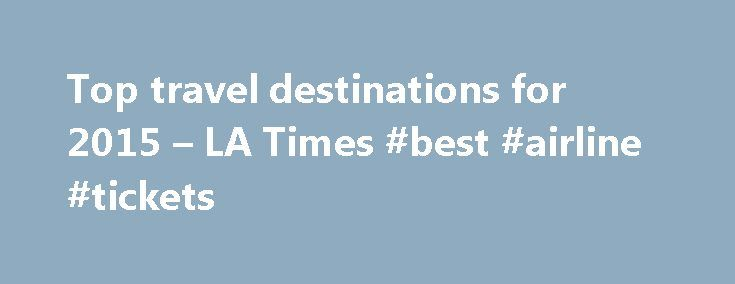 Top travel destinations for 2015 – LA Times #best #airline #tickets http://travel.remmont.com/top-travel-destinations-for-2015-la-times-best-airline-tickets/  #top travel destinations # Top travel destinations for 2015 Where should you travel in 2015? If you want to make the most of your budget, consider Tunisia, Samoa or Uruguay. Lonely Planet includes these three spots in its list of best value destinations for 2015. If you're like me and you're too lazy to renew […]The post Top travel…