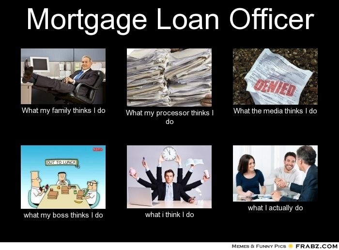 Mortgage Loan Officer What my family thinks I do What my ...