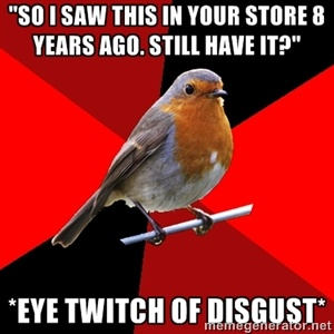 """""""So i saw this in your store 8 years ago. Still have it?"""" *eye twitch of disgust*   Retail Robin   Meme Generator"""