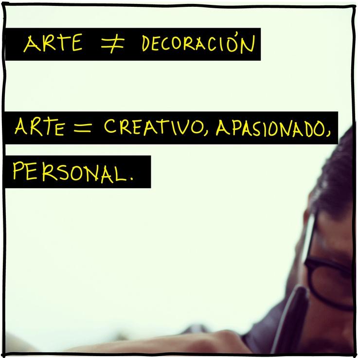 Arte ≠ Decoración  Arte = Creativo, Apasionado, Personal.