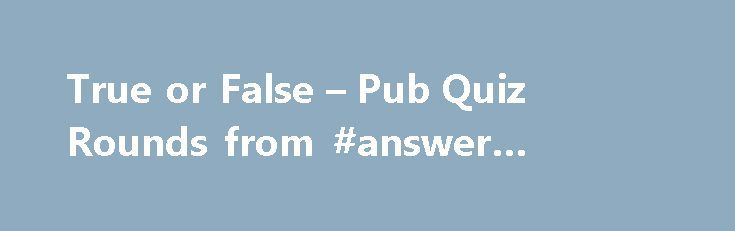 True or False – Pub Quiz Rounds from #answer #riding #gear http://answer.remmont.com/true-or-false-pub-quiz-rounds-from-answer-riding-gear/  #true and false answers # Quiz 10 Round 4 True or False It is quite simple the answer to each of the following questions is either true or false. Sound easy? 1. There are 259 steps up to the Whispering Gallery in St Paul s Cathedral. 2. The reverse of the Nobel Peace Prize, shows […]