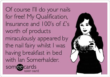 Of course I'll do your nails for free! My Qualification, Insurance and 100's of £'s worth of products miraculously appeared by the nail fairy whilst I was having breakfast in bed with Ian Somerhalder.