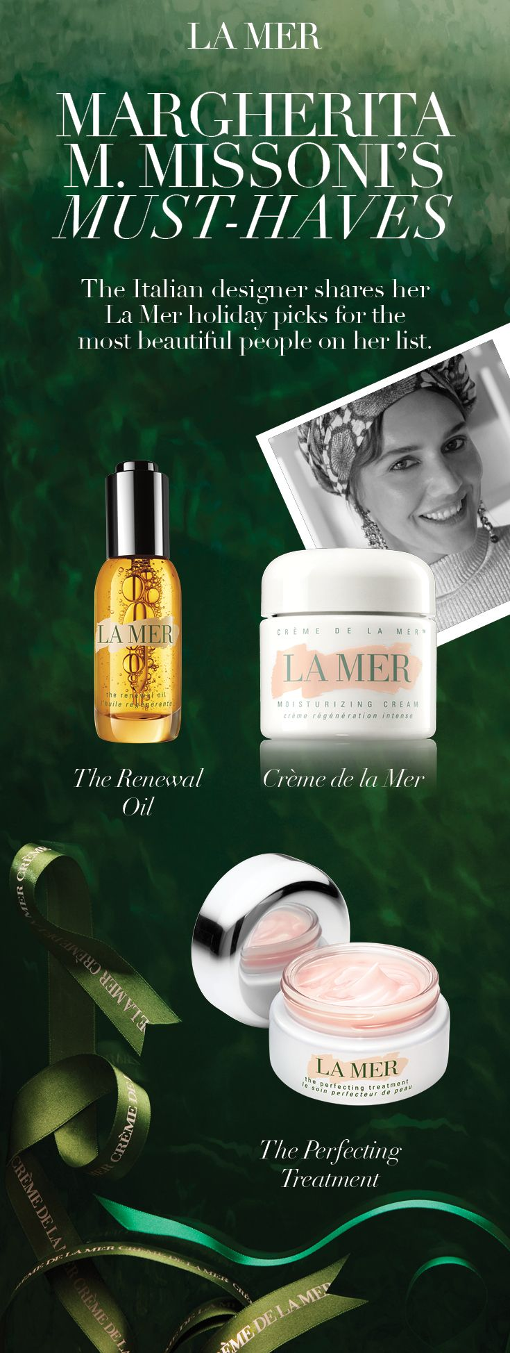 The Italian designer shares her La Mer holiday picks for the most beautiful people on her list. FOR MOM: Crème de La Mer. Legendary moisture for a legendary love. MY SISTER: The Perfecting Treatment. A luminous, soft-focus finish. MY HUSBAND: The Renewal Oil. Endless rituals to transform.