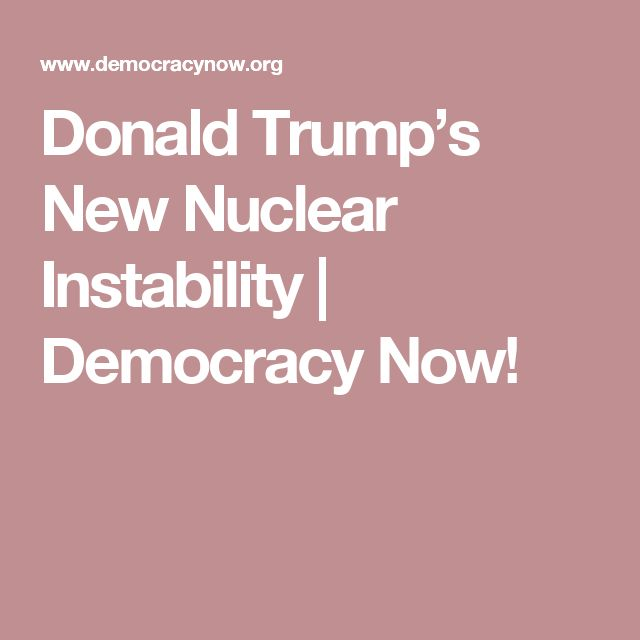 Donald Trump's New Nuclear Instability | Democracy Now!