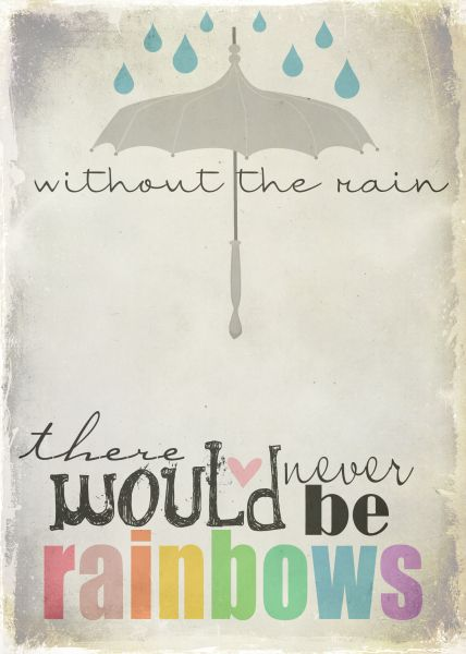 "free printable  Reminds me of some Sugar Ray lyrics ""If you wanna see the rainbow you gotta   Sit through a little rain."" Love them!"