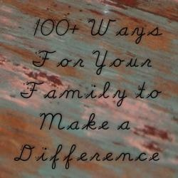 100 ways for your family to make a difference.  There are some great ideas in here!